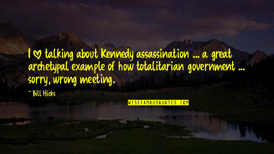 Totalitarian's Quotes By Bill Hicks: I love talking about Kennedy assassination ... a