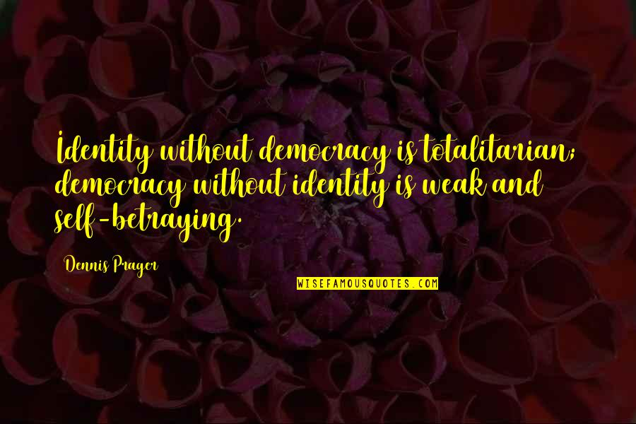 Totalitarian's Quotes By Dennis Prager: Identity without democracy is totalitarian; democracy without identity