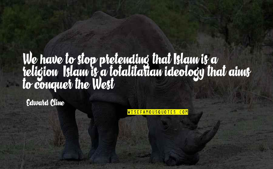 Totalitarian's Quotes By Edward Cline: We have to stop pretending that Islam is
