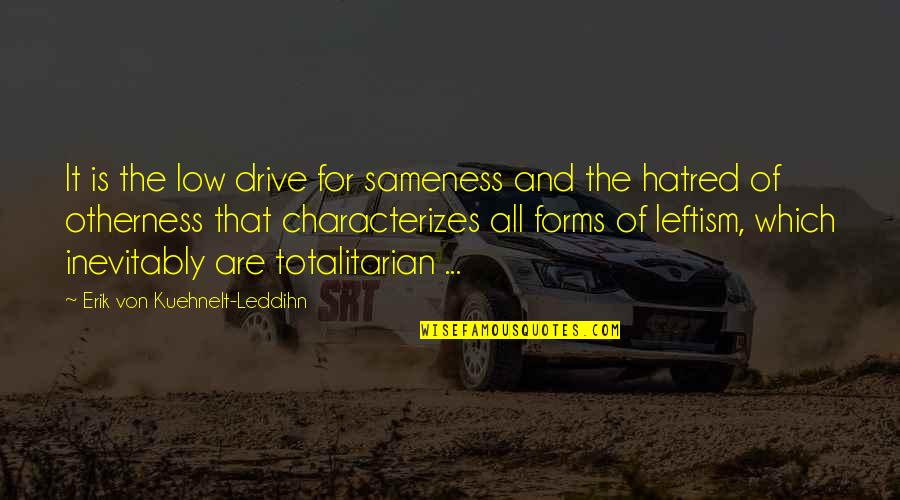 Totalitarian's Quotes By Erik Von Kuehnelt-Leddihn: It is the low drive for sameness and