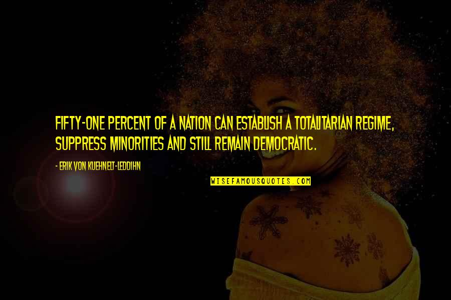 Totalitarian's Quotes By Erik Von Kuehnelt-Leddihn: Fifty-one percent of a nation can establish a