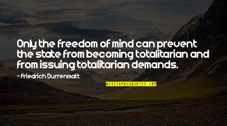 Totalitarian's Quotes By Friedrich Durrenmatt: Only the freedom of mind can prevent the