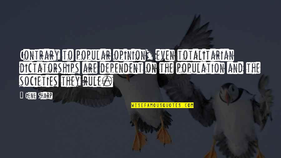 Totalitarian's Quotes By Gene Sharp: Contrary to popular opinion, even totalitarian dictatorships are