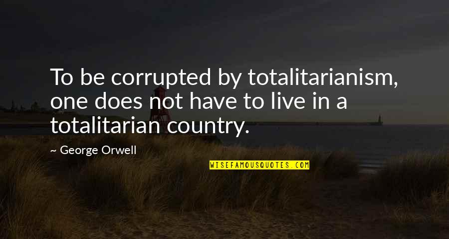 Totalitarian's Quotes By George Orwell: To be corrupted by totalitarianism, one does not
