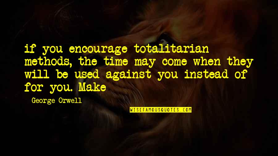 Totalitarian's Quotes By George Orwell: if you encourage totalitarian methods, the time may