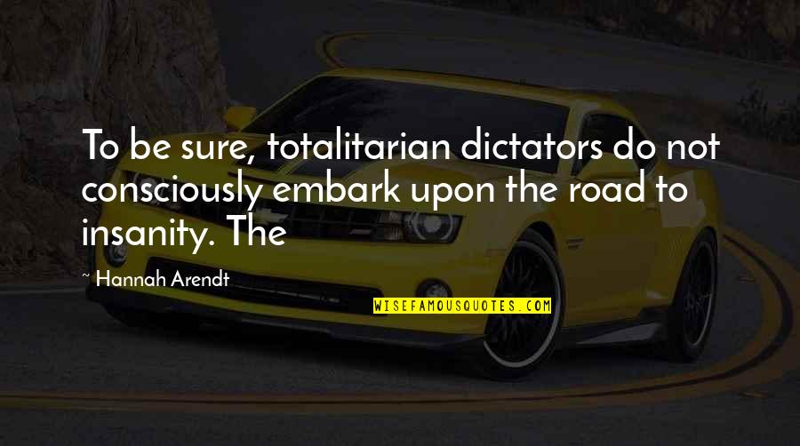 Totalitarian's Quotes By Hannah Arendt: To be sure, totalitarian dictators do not consciously