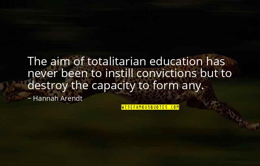 Totalitarian's Quotes By Hannah Arendt: The aim of totalitarian education has never been