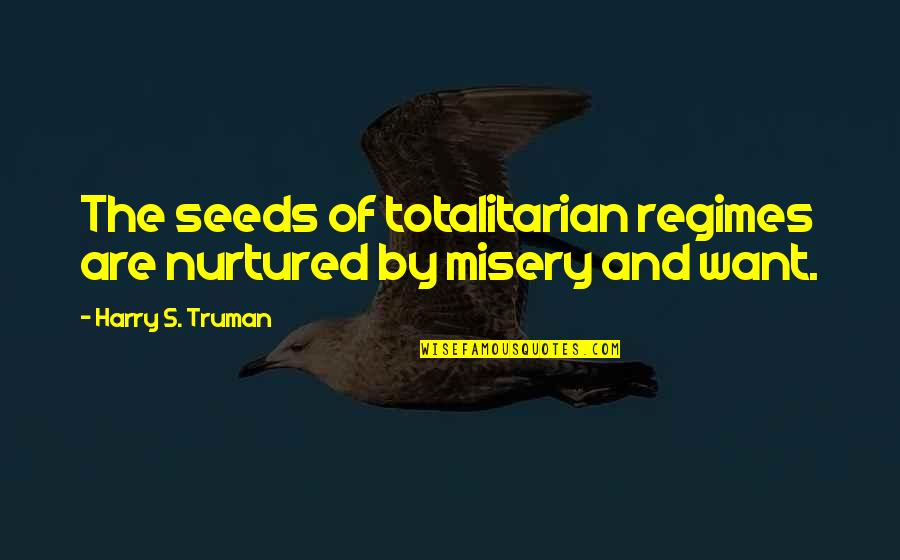 Totalitarian's Quotes By Harry S. Truman: The seeds of totalitarian regimes are nurtured by