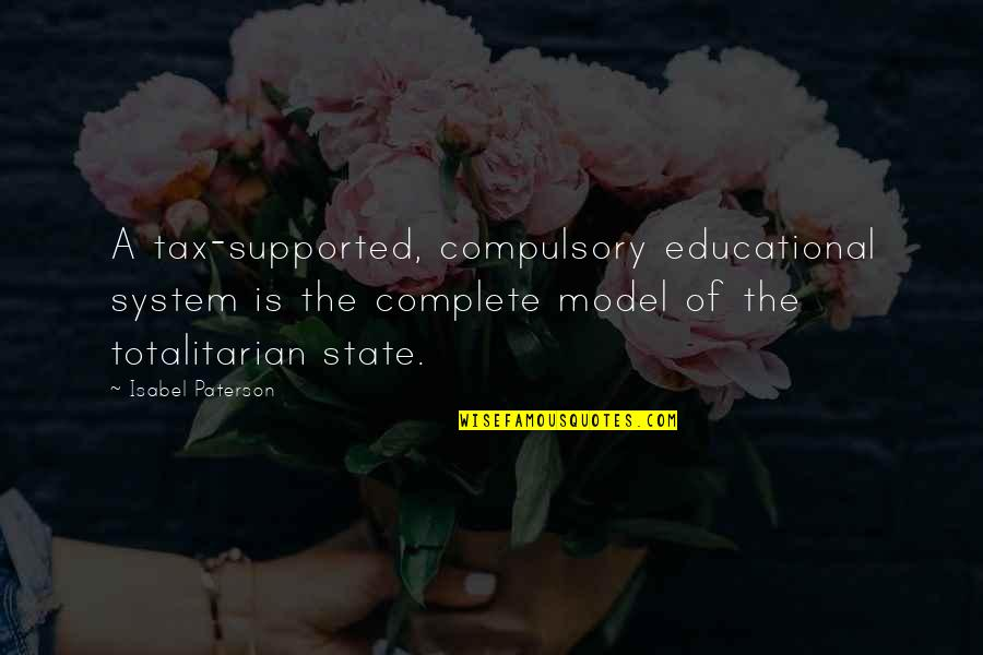Totalitarian's Quotes By Isabel Paterson: A tax-supported, compulsory educational system is the complete