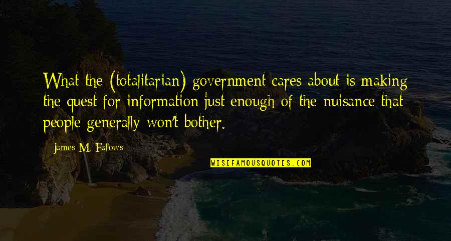 Totalitarian's Quotes By James M. Fallows: What the (totalitarian) government cares about is making