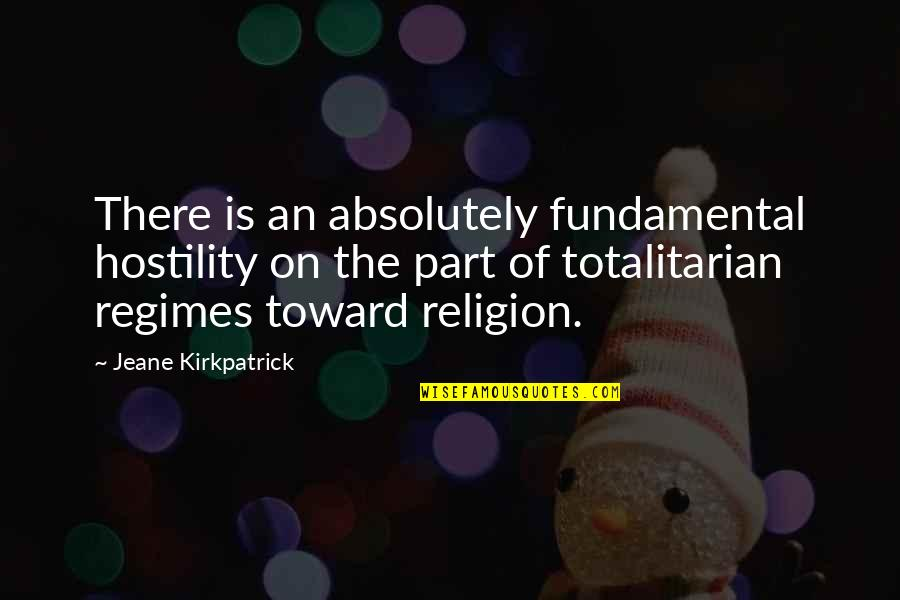 Totalitarian's Quotes By Jeane Kirkpatrick: There is an absolutely fundamental hostility on the