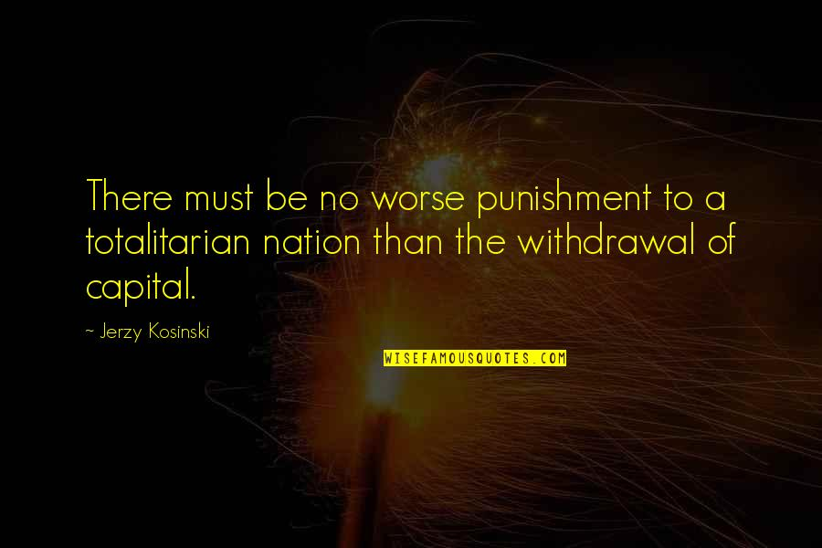 Totalitarian's Quotes By Jerzy Kosinski: There must be no worse punishment to a