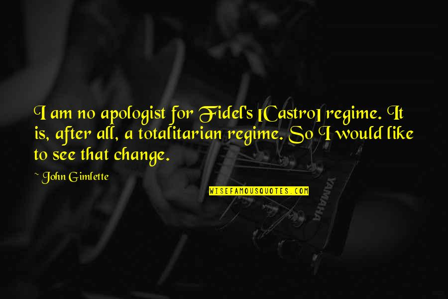 Totalitarian's Quotes By John Gimlette: I am no apologist for Fidel's [Castro] regime.