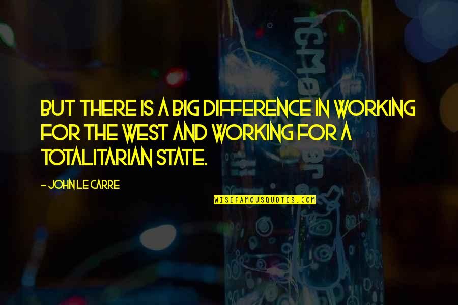 Totalitarian's Quotes By John Le Carre: But there is a big difference in working