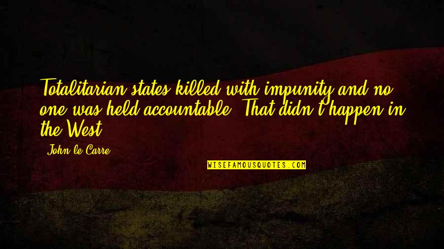 Totalitarian's Quotes By John Le Carre: Totalitarian states killed with impunity and no one