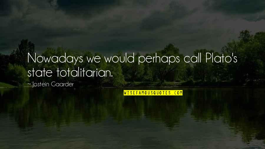 Totalitarian's Quotes By Jostein Gaarder: Nowadays we would perhaps call Plato's state totalitarian.