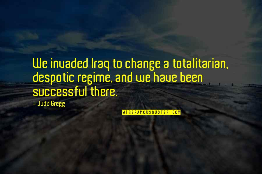 Totalitarian's Quotes By Judd Gregg: We invaded Iraq to change a totalitarian, despotic