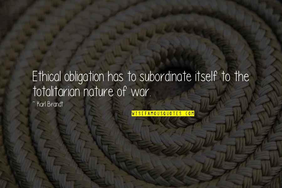Totalitarian's Quotes By Karl Brandt: Ethical obligation has to subordinate itself to the