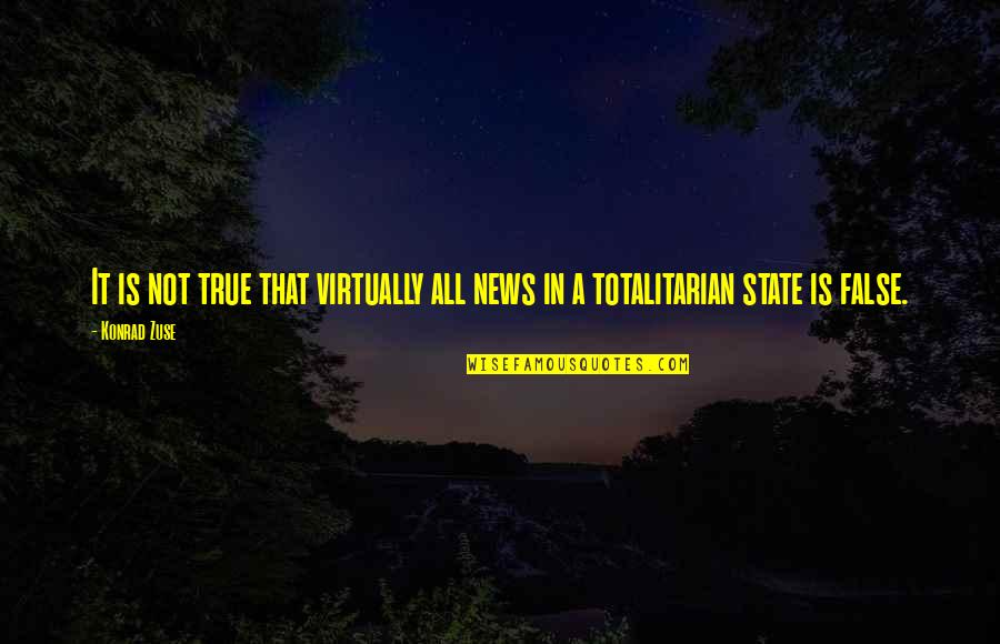 Totalitarian's Quotes By Konrad Zuse: It is not true that virtually all news