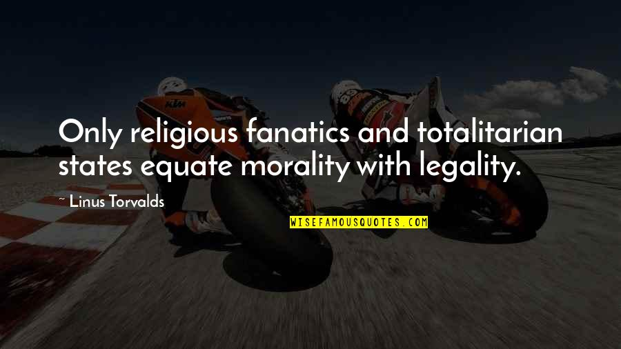 Totalitarian's Quotes By Linus Torvalds: Only religious fanatics and totalitarian states equate morality