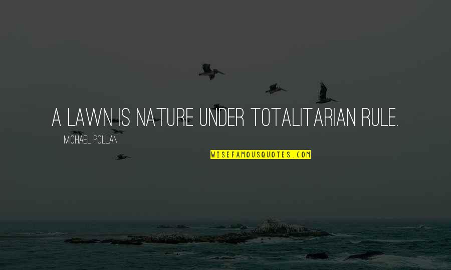 Totalitarian's Quotes By Michael Pollan: A lawn is nature under totalitarian rule.