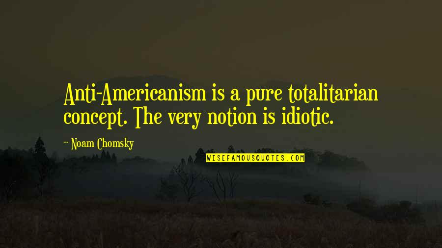 Totalitarian's Quotes By Noam Chomsky: Anti-Americanism is a pure totalitarian concept. The very