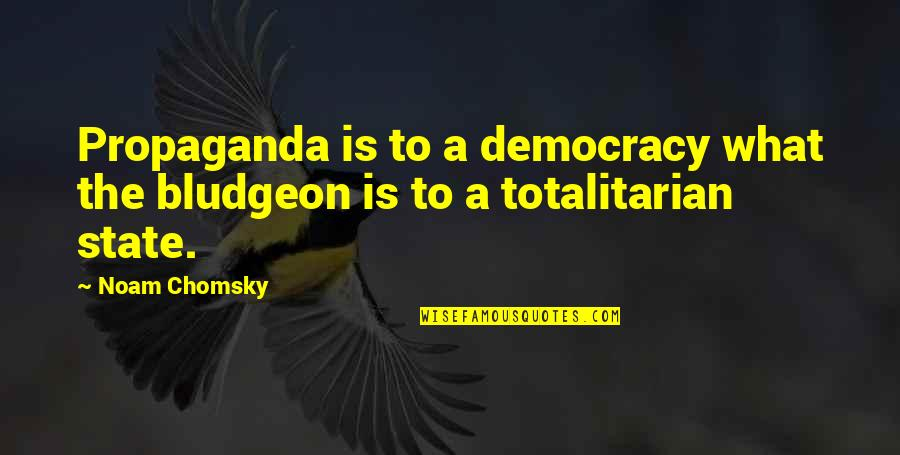 Totalitarian's Quotes By Noam Chomsky: Propaganda is to a democracy what the bludgeon