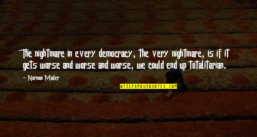 Totalitarian's Quotes By Norman Mailer: The nightmare in every democracy, the very nightmare,