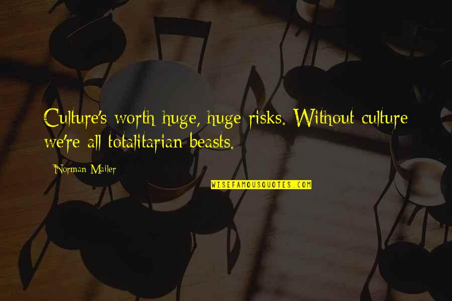 Totalitarian's Quotes By Norman Mailer: Culture's worth huge, huge risks. Without culture we're