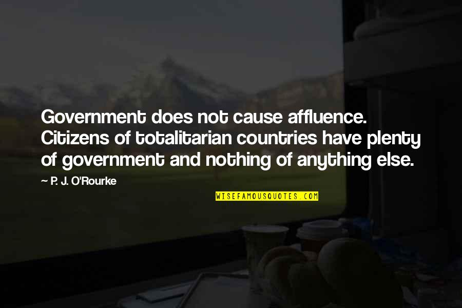 Totalitarian's Quotes By P. J. O'Rourke: Government does not cause affluence. Citizens of totalitarian