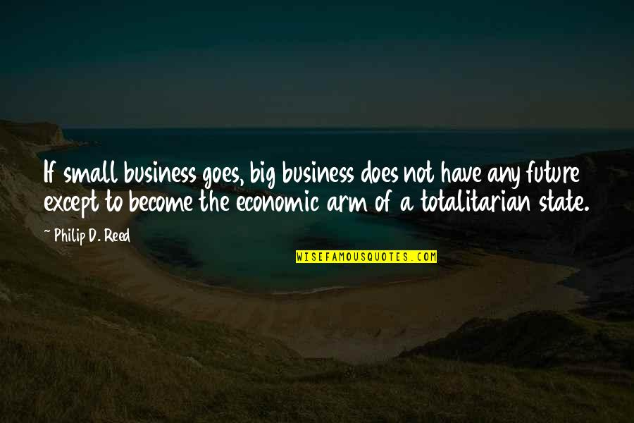 Totalitarian's Quotes By Philip D. Reed: If small business goes, big business does not