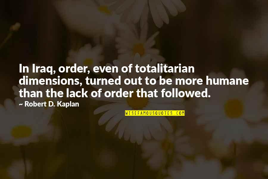 Totalitarian's Quotes By Robert D. Kaplan: In Iraq, order, even of totalitarian dimensions, turned