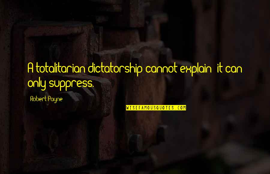 Totalitarian's Quotes By Robert Payne: A totalitarian dictatorship cannot explain; it can only