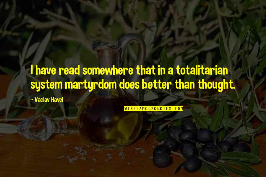 Totalitarian's Quotes By Vaclav Havel: I have read somewhere that in a totalitarian
