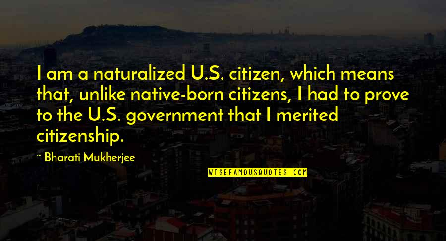 Totalling Quotes By Bharati Mukherjee: I am a naturalized U.S. citizen, which means