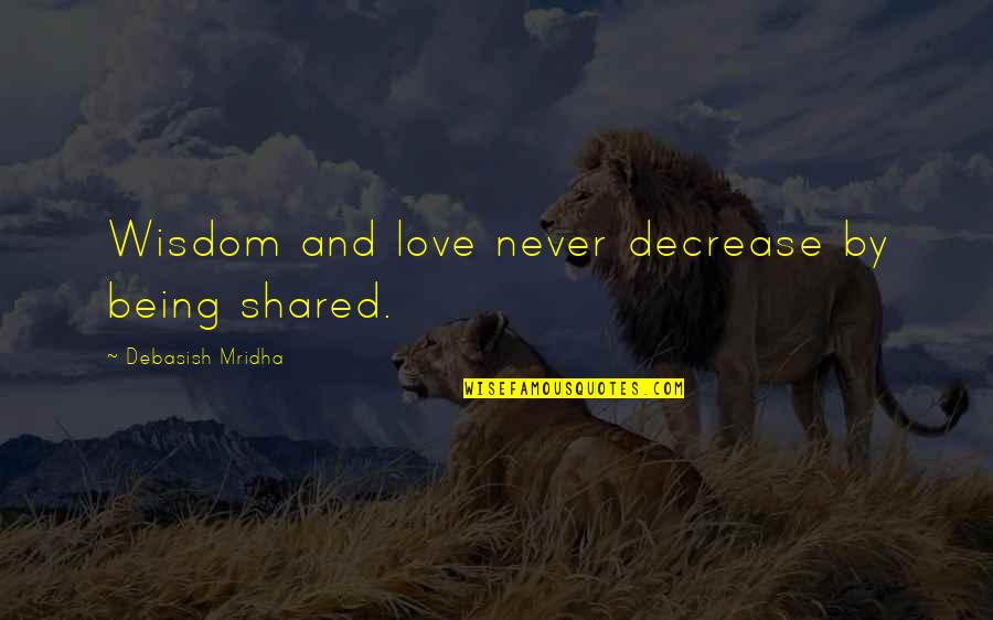 Totalling Quotes By Debasish Mridha: Wisdom and love never decrease by being shared.