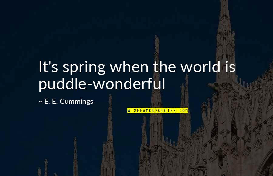 Totalling Quotes By E. E. Cummings: It's spring when the world is puddle-wonderful