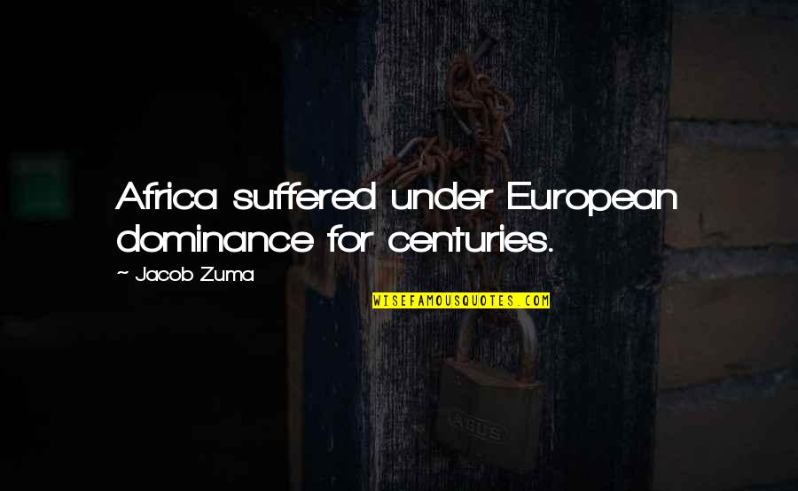 Totalling Quotes By Jacob Zuma: Africa suffered under European dominance for centuries.