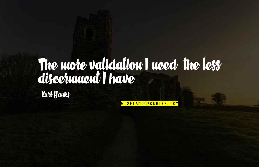 Totalling Quotes By Kurt Hanks: The more validation I need, the less discernment