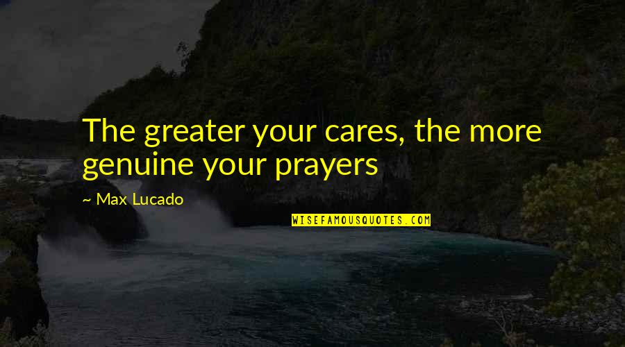Totally Captivated Quotes By Max Lucado: The greater your cares, the more genuine your