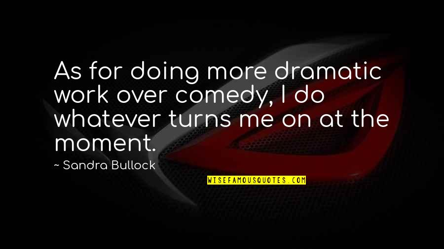 Totally Captivated Quotes By Sandra Bullock: As for doing more dramatic work over comedy,