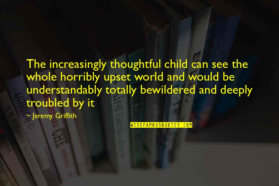 Totally Sad Quotes By Jeremy Griffith: The increasingly thoughtful child can see the whole