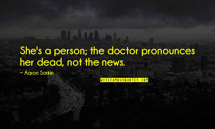To'the Quotes By Aaron Sorkin: She's a person; the doctor pronounces her dead,