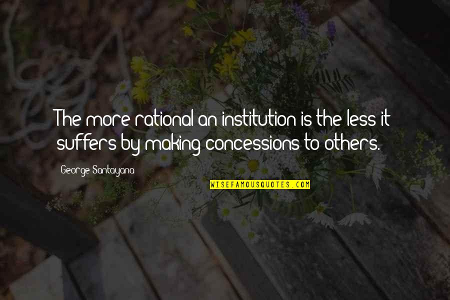 To'the Quotes By George Santayana: The more rational an institution is the less
