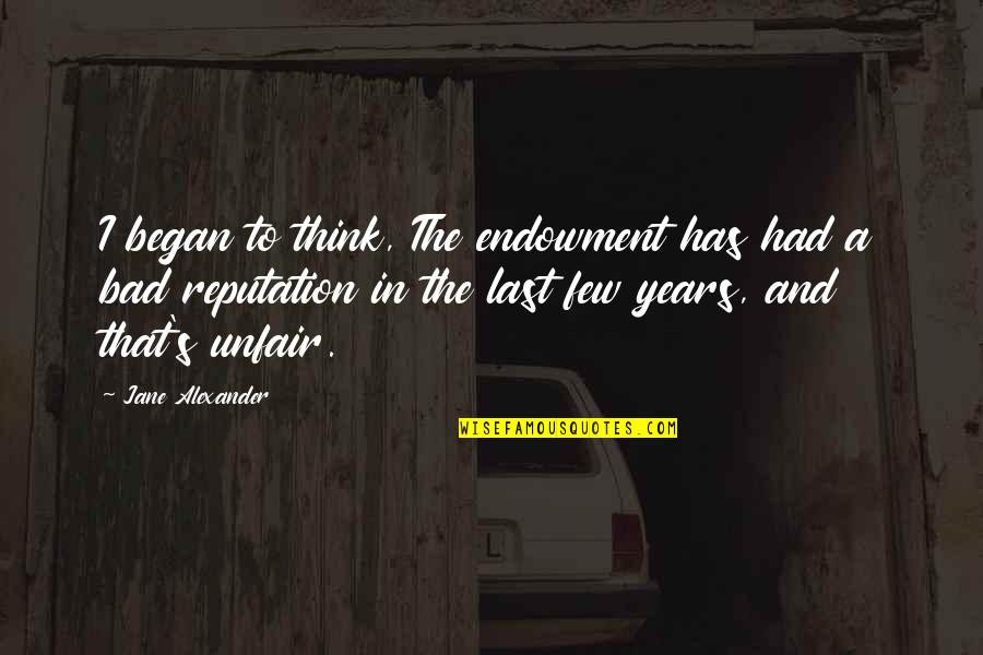 To'the Quotes By Jane Alexander: I began to think, The endowment has had