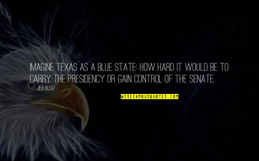To'the Quotes By Jeb Bush: Imagine Texas as a blue state: how hard