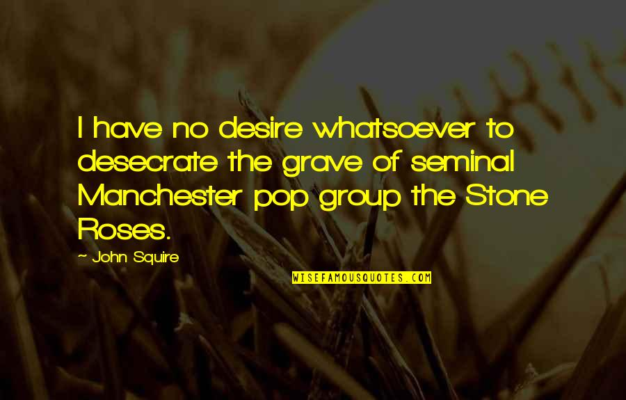 To'the Quotes By John Squire: I have no desire whatsoever to desecrate the