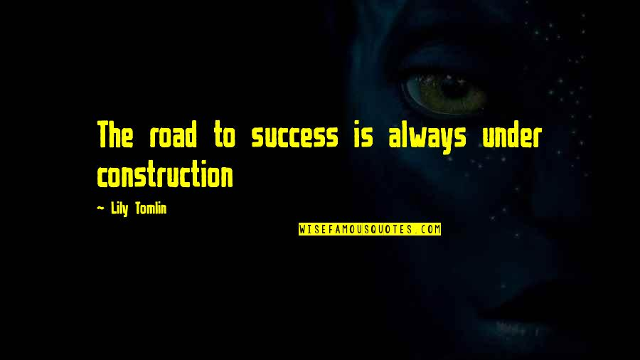 To'the Quotes By Lily Tomlin: The road to success is always under construction