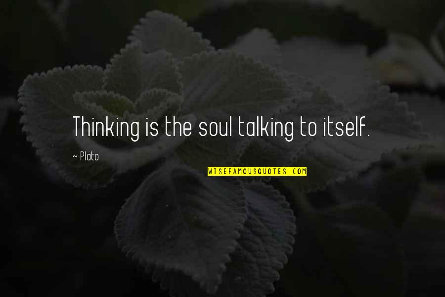To'the Quotes By Plato: Thinking is the soul talking to itself.