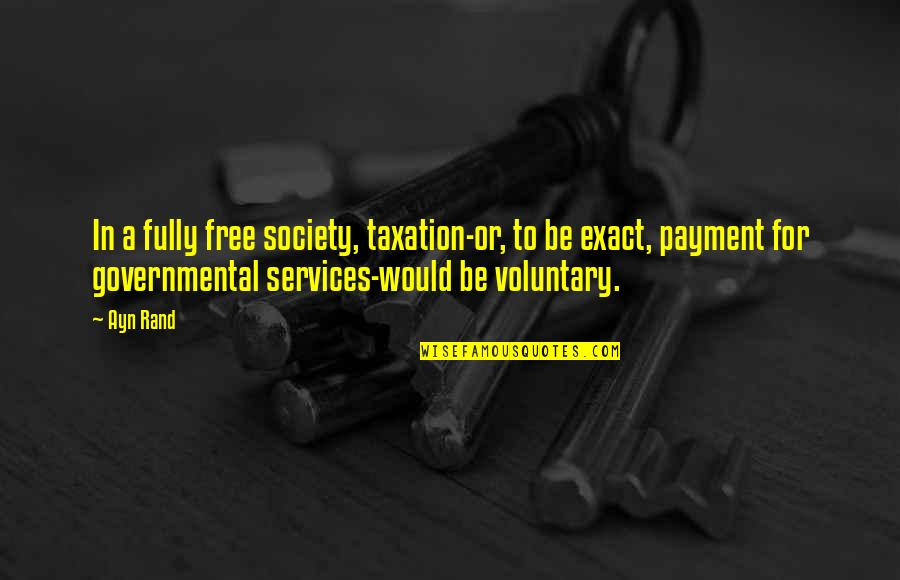 Tothero Quotes By Ayn Rand: In a fully free society, taxation-or, to be